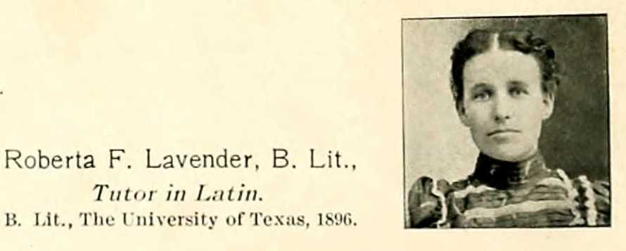 Roberts F. Lavender, B,Lit., from The University of Texas, 1896, Tutor in Latin.